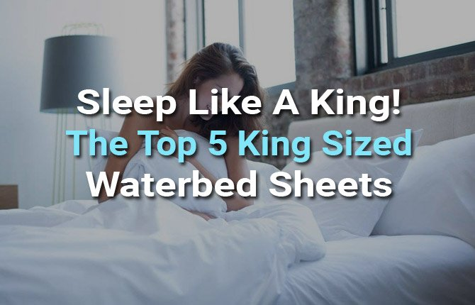 Sleep Like A King! The Top 5 King Sized Waterbed Sheets